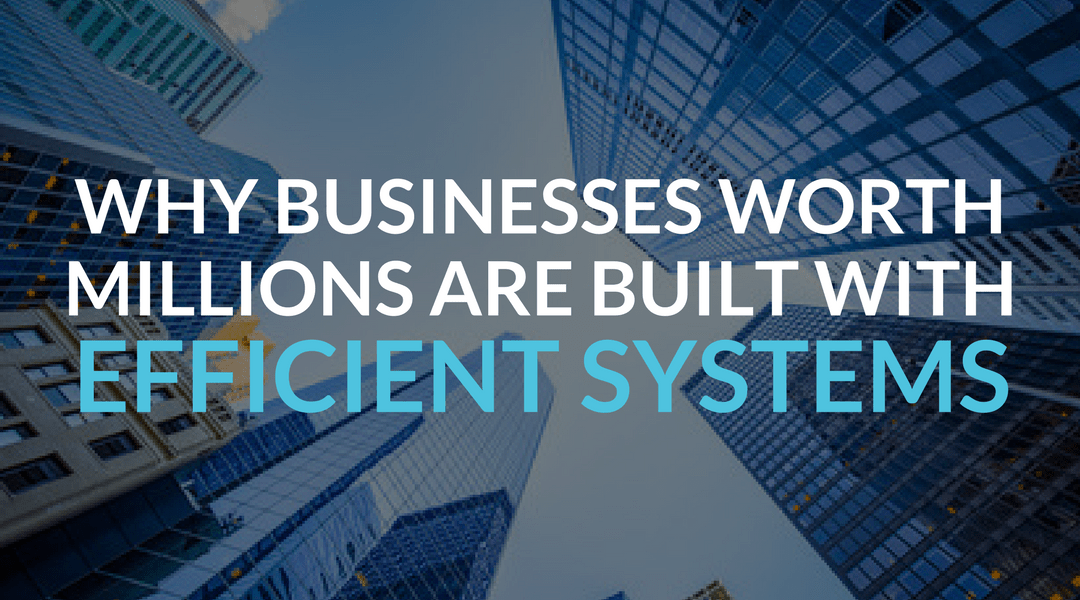 Why Businesses Worth Millions Are Built With Efficient Systems