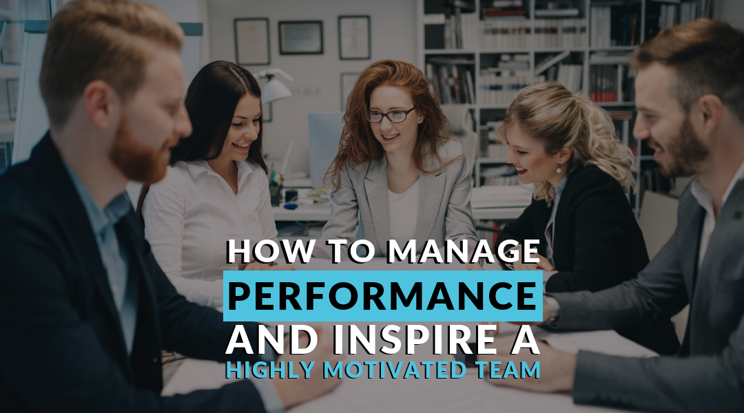 How to Manage Performance and Inspire a Highly Motivated Team