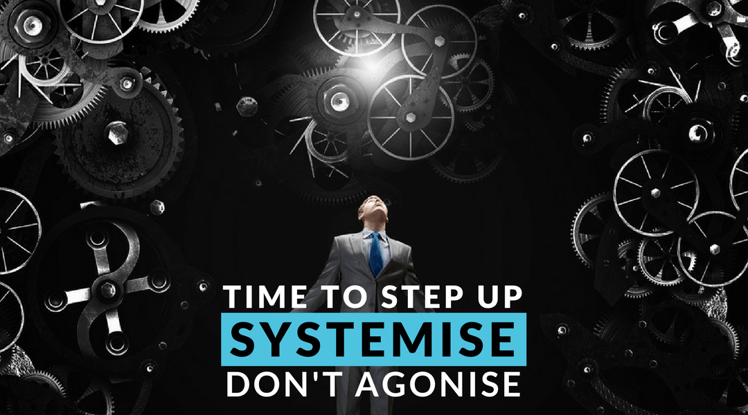 Time to Step Up – Systemise Don't Agonise