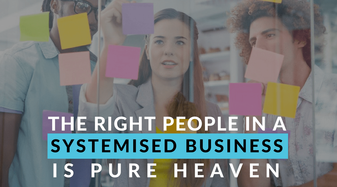 The Right People in a Systemised Business is Pure heaven