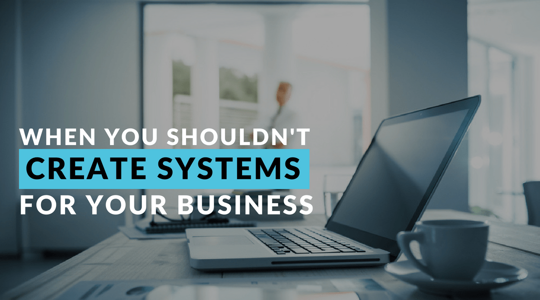 When you Shouldn't Create Systems for your Business