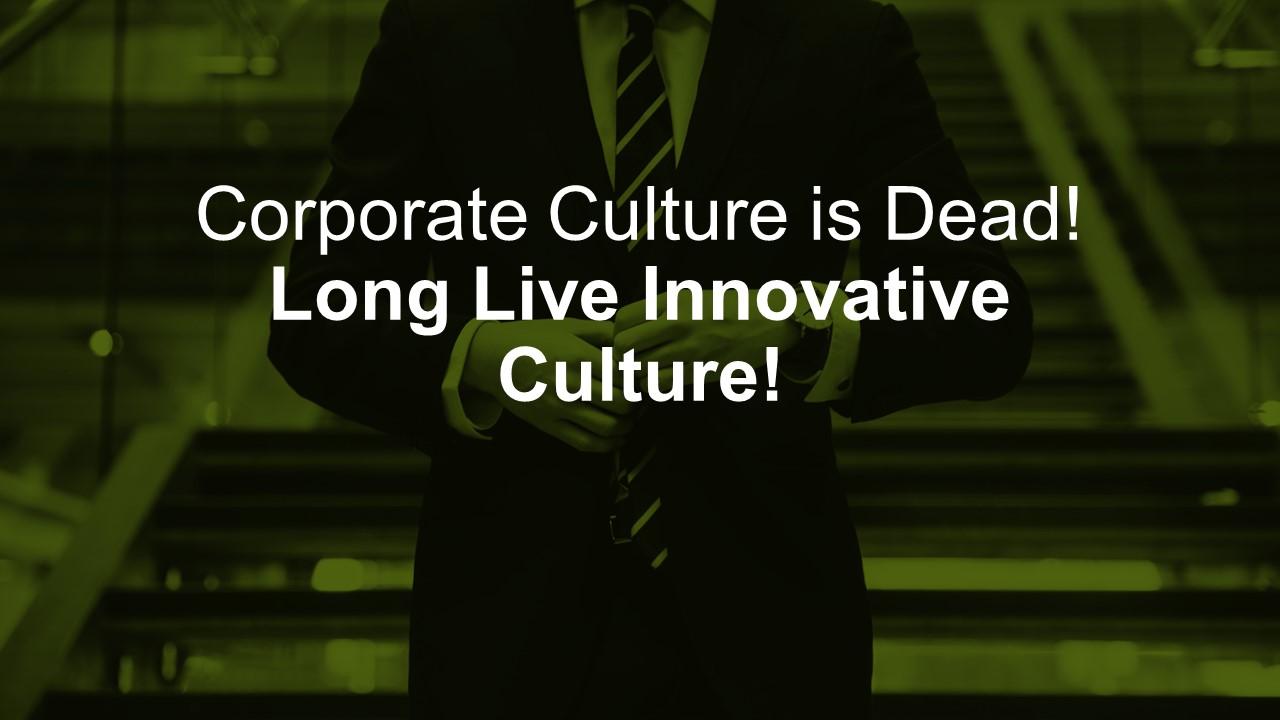Corporate Culture is Dead! Long Live Innovative Culture