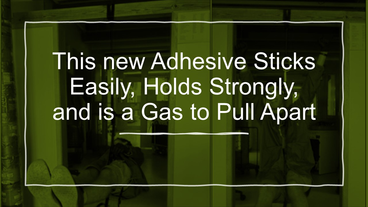 This new Adhesive Sticks Easily, Holds Strongly, and is a Gas to Pull Apart