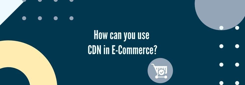 CDN usability in E-Commerce