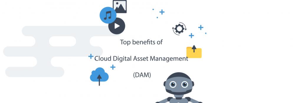 Top benefits of Cloud Digital Asset Management (DAM)