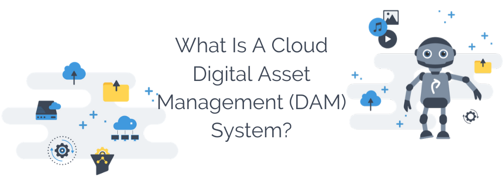 What Is A Cloud-based Digital Asset Management (DAM) System?