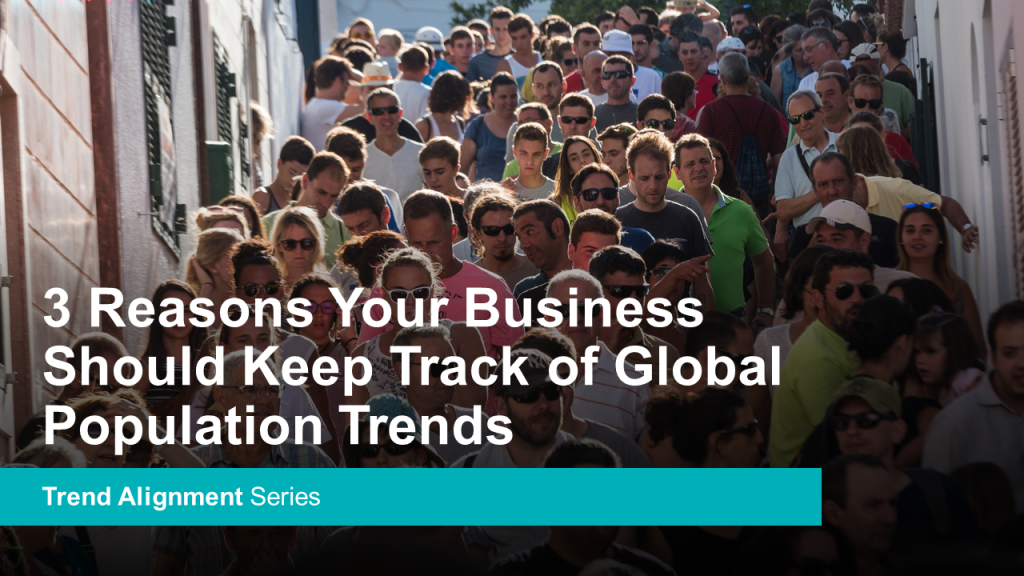 3 Reasons Your Business Should Keep Track of Global Population Trends