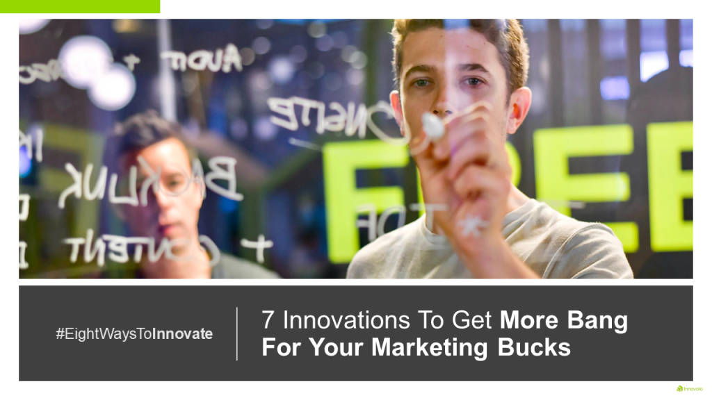 7 Innovations To Get More Bang For Your Marketing Bucks