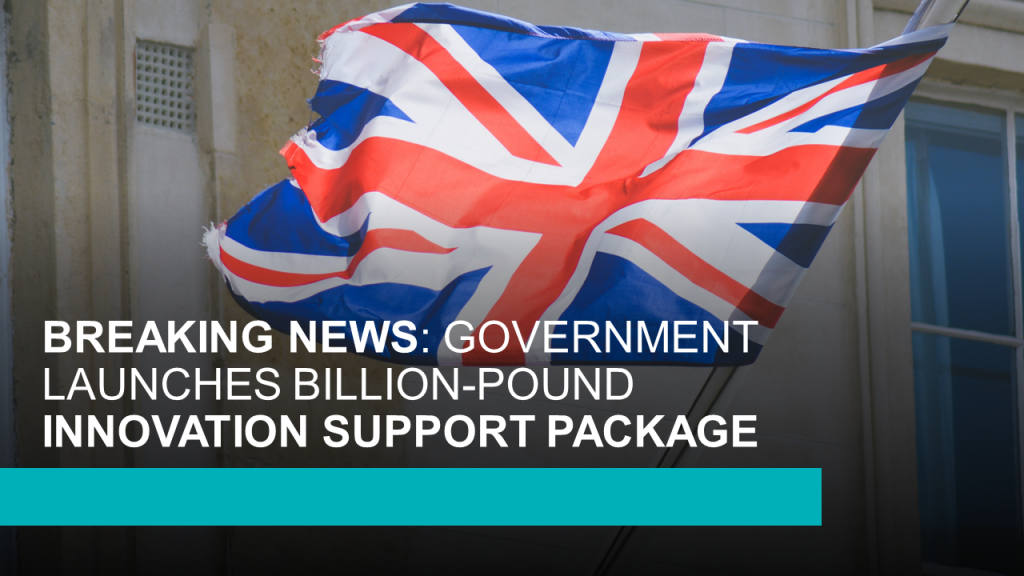 BREAKING NEWS GOVERNMENT LAUNCHES BILLION-POUND INNOVATION SUPPORT PACKAGE