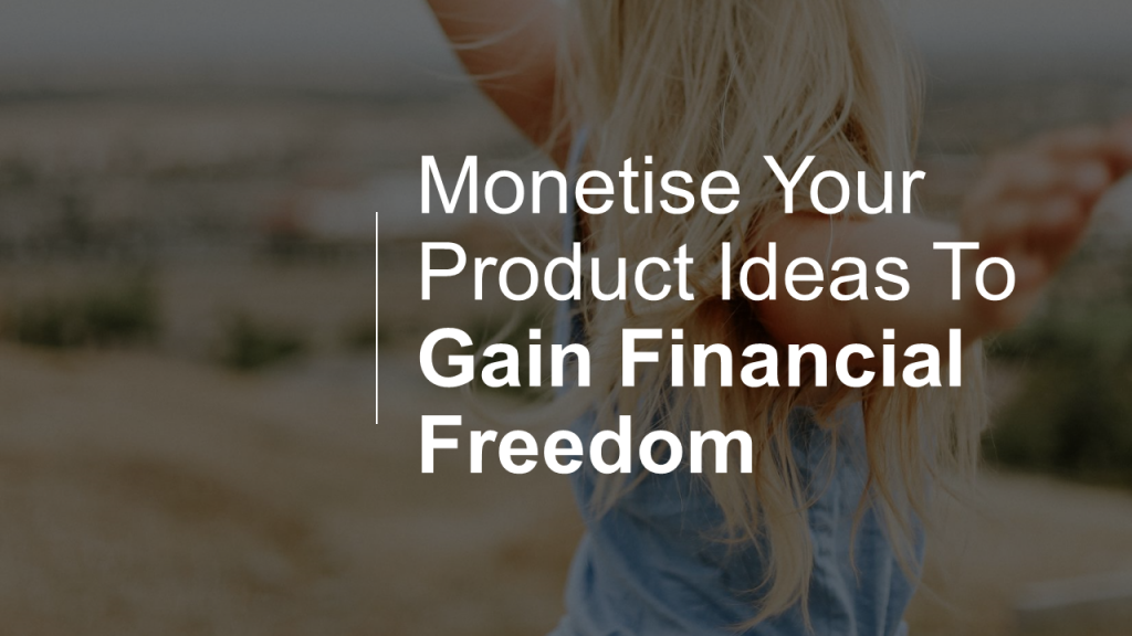 Monetise Your Product Ideas To Gain Financial Freedom
