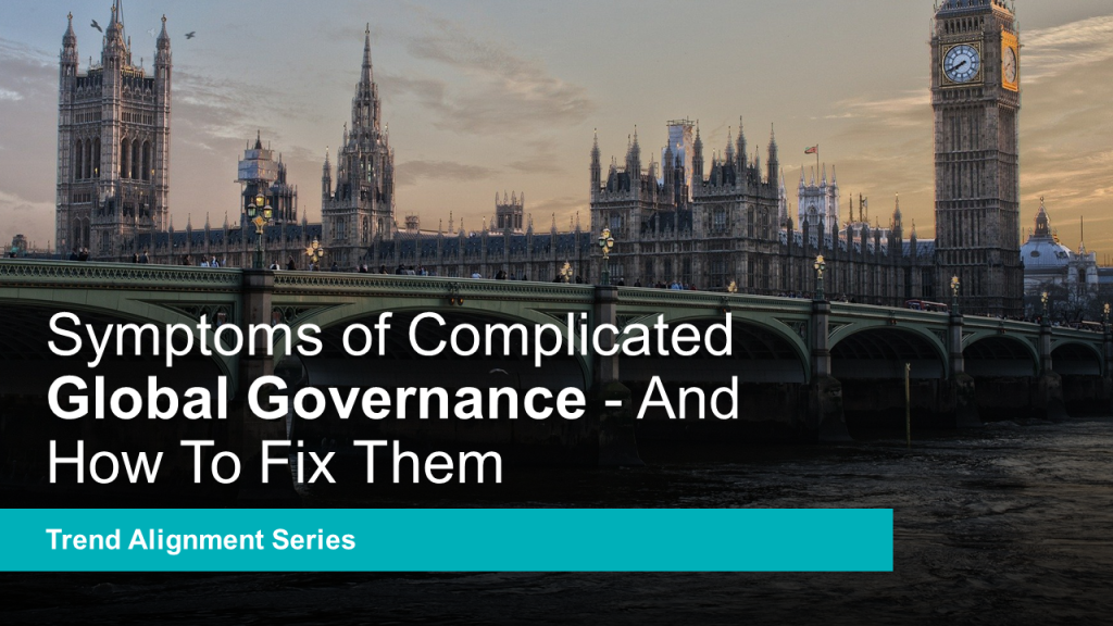 Symptoms of Complicated Global Governance – And How To Fix Them – Global Mega Trend Alignment Series