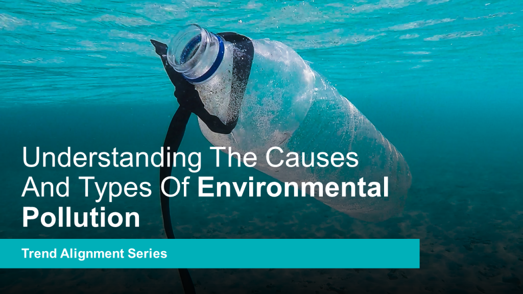 Understanding The Causes And Types Of Environmental Pollution - Global Mega Trend Alignment Series