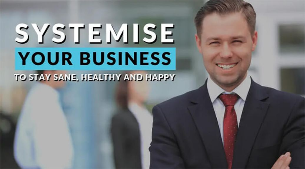 Systemise your Business to Stay Sane, Healthy and Happy