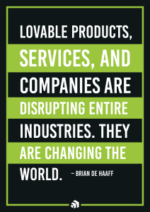 Loveable products, services, and companies are disrupting entire industries. They are changing the world.