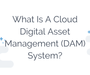 What Is A Cloud Digital Asset Management (DAM) Sys...