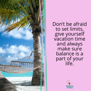 Don't be afraid to set limits, give yourself vacation time and always make sure balance is a part of your life.