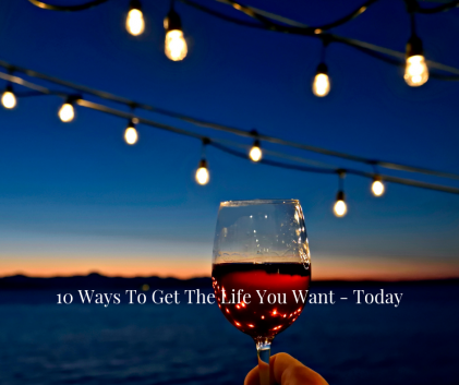 10 Ways To Get The Life You Want - Today