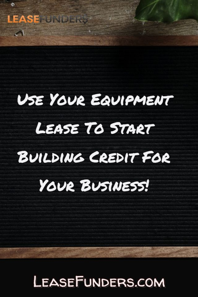Use your equipment lease to start building credit for your business