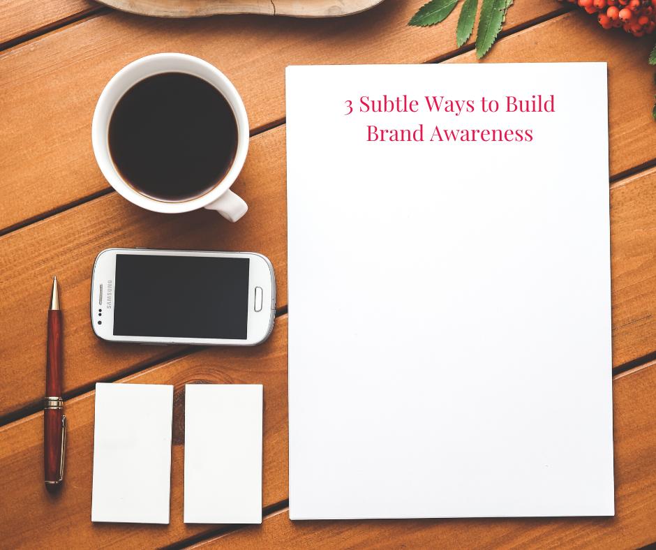 3 Subtle Ways to Build Brand Awareness